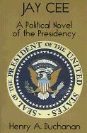 Jay Cee: A Political Novel of the Presidency - Buchanan, Henry A.