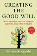 Creating the Good Will: The Most Comprehensive Guide to Both the Financial and Emotional Sides of Passing on Your Legacy - Arnold, Elizabeth