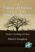 The Fantasy of Oneness and the Struggle to Separate: Towards a Psychology of Culture - Koenigsberg, Richard