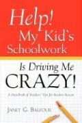 Help! My Kid's Schoolwork Is Driving Me Crazy! - Balfour, Janet G.