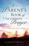 A Parent's Book of Uncommon Prayer - Comeaux, Eydie