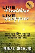 Live Healthier, Live Happier: With the Help of 101+ Suggestions, Formulas, Poems, Mantras, and Lessons Learned from Short Stories - Singhal, MD Pratap C.