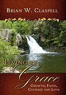 Living by Grace: Growth, Faith, Courage and Love - Claspell, Brian W.