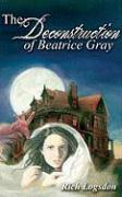 The Deconstruction of Beatrice Gray - Logsdon, Richard