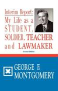 Interim Report: My Life as a Student, Soldier, Teacher & Lawmaker - Montgomery, George F.