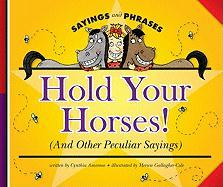 Hold Your Horses!: (And Other Peculiar Sayings) - Amoroso, Cynthia
