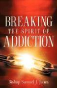 Breaking the Spirit of Addiction - Jones, Sam J.