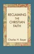 Reclaiming the Christian Faith - Bayer, Charles H.