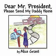 Dear Mr. President, Please Send My Daddy Home - Grant, Alice