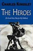 The Heroes (or Greek Fairy Tales for My Children) - Kingsley, Charles