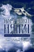 Holy Spirit Haiku: Small Poems to Lift Your Mind and Spirit Heavenward - Smith, Sue Ellen
