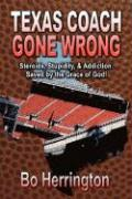 Texas Coach Gone Wrong: Steroids, Stupidity, and Addiction. Saved by the Grace of God! - Herrington, Bo