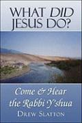 What Did Jesus Do?: Come & Hear the Rabbi Y'Shua - Slatton, Drew