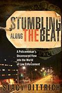 Stumbling Along the Beat: A Policewoman's Uncensored Story from the World of Law Enforcement - Dittrich, Stacy