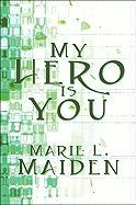 My Hero Is You: A Book of Poems - Maiden, Marie L.