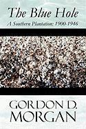 The Blue Hole: A Southern Plantation: 1900-1946 - Morgan, Gordon D.