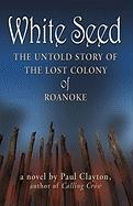 White Seed: The Untold Story of the Lost Colony of Roanoke - Clayton, Paul
