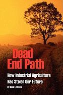 Dead End Path: How Industrial Agriculture Has Stolen Our Future - Brown, David L.