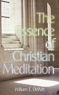 The Essence of Christian Meditation - DeWitt, William E.