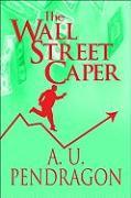 The Wall Street Caper - Pendragon, A. U.
