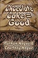 Chocolate Cake = Good - Hogue, Courtney; Hogue, Nathan