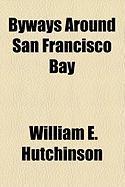 Byways Around San Francisco Bay - Hutchinson, William E.