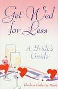 Get Wed for Less: A Bride's Guide - Myers, Elizabeth Catherine