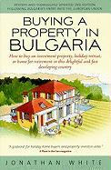 Buying a Property in Bulgaria: How to Buy an Investment Property, Holiday Retreat, or Home for Retirement in This Delightful and Fast Developing Coun - White, Jonathan