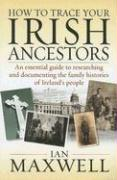 How to Trace Your Irish Ancestors: An Essential Guide to Researching and Documenting the Family Histories of Ireland's People - Maxwell, Ian