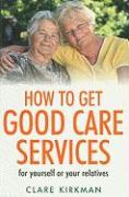 How to Get Good Care Services: For Yourself or Your Relatives - Kirkman, Clare