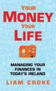 Your Money - Your Life: Managing Your Finances in Today's Ireland - Croke, Liam