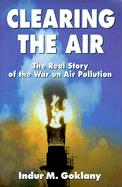 Clearing the Air: The Real Story of the War on Air Pollution - Goklany, Indur