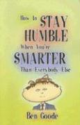 How to Stay Humble When You're Smarter Than Everybody Else - Goode, Ben