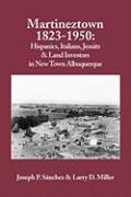 Martineztown, 1823-1950: Hispanics, Italians, Jesuits & Land Investors in New Town Albuquerque - Sanchez, Joseph P.; Sanchez, Joseph P.; Miller, Larry D.