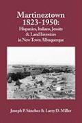 Martineztown, 1823-1950: Hispanics, Italians, Jesuits & Land Investors in New Town Albuquerque - Sanchez, Joseph P.; Miller, Larry D.