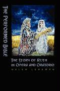 The Performed Bible: The Story of Ruth in Opera and Oratorio - Leneman, Helen