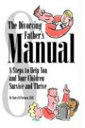 The Divorcing Father's Manual: 8 Steps to Help You and Your Children Survive and Thrive - Frieman, Barry B.