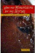 Give Me Mountains for My Horses: Journeys of a Backcountry Horseman - Reed, Tom