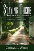 Staying There: A Sanctum of Intimacy - Wakes, Cheryl L.