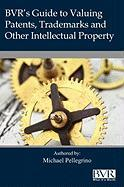 BVR's Guide to Valuing Patents, Trademarks and Other Intellectual Property - Pellegrino, Mike