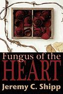 Fungus of the Heart - Shipp, Jeremy C.