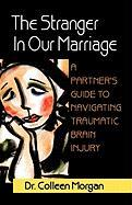 The Stranger in Our Marriage, a Partners Guide to Navigating Traumatic Brain Injury - Morgan, Dr Colleen