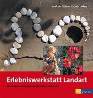 Erlebniswerkstatt Landart: Neue Naturkunstwerke für Klein und Gross