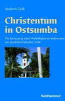 Christentum in Ostsumba: Die Aneignung einer Weltreligion in Indonesien aus praxistheoretischer Sicht (Religionsethnologische Studien des Frobenius-Instituts Frankfurt am Main, Band 6)