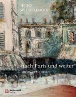 """"""" ... nach Paris und weiter"""": Heinz Witte-Lenoir. Ein Maler auf Reisen"""