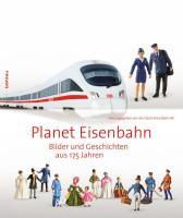 Planet Eisenbahn: Bilder und Geschichten aus 175 Jahren