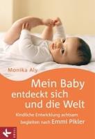Mein Baby entdeckt sich und die Welt: Kindliche Entwicklung achtsam begleiten nach Emmi Pikler