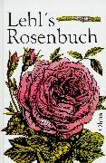 Lebls Rosenbuch: Anleitung zur erfolgreichen Aufzucht und Pflege der Rosen im freien Lande und unter Glas für Gärtner und Rosenfreunde