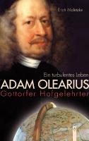 Adam Olearius: Gottorfer Hofgelehrter. Ein turbulentes Leben.