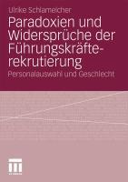 Paradoxien und Widerspr�che der F�hrungskr�fterekrutierung: Personalauswahl und Geschlecht Ulrike Schlamelcher Author